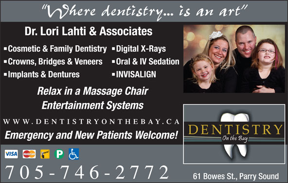 Dentistry On The Bay (705-746-2772) - Display Ad - Where dentistry... is an art Dr. Lori Lahti & Associates Cosmetic & Family Dentistry Digital X-Rays Crowns, Bridges & Veneers Oral & IV Sedation Implants & Dentures INVISALIGN Relax in a Massage Chair Entertainment Systems WWW.DENTISTRYONTHEBAY.CA Emergency and New Patients Welcome! 705-746-2772 61 Bowes St., Parry Sound