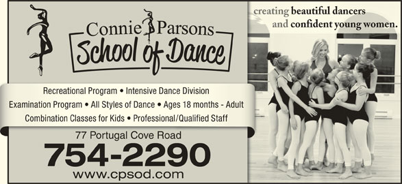 Connie Parsons School Of Dance Ltd (709-754-2290) - Display Ad - and confident young women.         and confident young women. Recreational Program   Intensive Dance DivisionRecreational Program   Intensive Dance Division Examination Program   All Styles of Dance   Ages 18 months - AdultExamination Program   All Styles of Dance   Ages 18 months - Adult Combination Classes for Kids   Professional/Qualified StaffCombination Classes for Kids   Professional/Qualified Staff 77 Portugal Cove Road77 Portugal Cove Road 754-2290 www.cpsod.com creating beautiful dancerscreating beautiful dancers