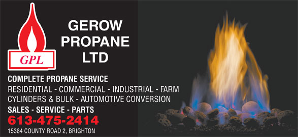 Gerow's Propane (613-475-2414) - Display Ad - RESIDENTIAL - COMMERCIAL - INDUSTRIAL - FARM CYLINDERS & BULK - AUTOMOTIVE CONVERSION SALES - SERVICE - PARTS 613-475-2414 15384 COUNTY ROAD 2, BRIGHTON COMPLETE PROPANE SERVICE
