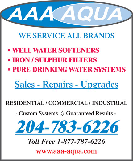A A A Aqua Systems (204-783-6226) - Display Ad - WE SERVICE ALL BRANDS WELL WATER SOFTENERS IRON / SULPHUR FILTERS PURE DRINKING WATER SYSTEMS Sales - Repairs - Upgrades RESIDENTIAL / COMMERCIAL / INDUSTRIAL - Custom Systems      Guaranteed Results - 204-783-6226 Toll Free 1-877-787-6226 www.aaa-aqua.com