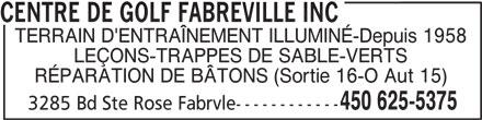 Centre De Golf Fabreville Inc (450-625-5375) - Annonce illustrée======= - CENTRE DE GOLF FABREVILLE INC TERRAIN D'ENTRAÎNEMENT ILLUMINÉ-Depuis 1958 LEÇONS-TRAPPES DE SABLE-VERTS RÉPARATION DE BÂTONS (Sortie 16-O Aut 15) 450 625-5375 3285 Bd Ste Rose Fabrvle------------