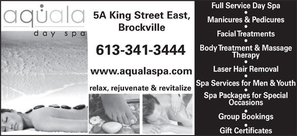Aquala Day Spa (613-341-3444) - Display Ad - Full Service Day Spa 5A King Street East, Manicures & Pedicures Brockville Facial Treatments Body Treatment & Massage 613-341-3444 Therapy Laser Hair Removal www.aqualaspa.com Spa Services for Men & Youth relax, rejuvenate & revitalize Spa Packages for Special Occasions Group Bookings Gift Certificates