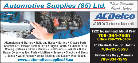 Automotive Supplies (85) Ltd (709-722-5550) - Display Ad - 1222 Topsail Road, Mount Pearl 709-364-7505 Office 709-753-5434 Alternators and Starters   Belts and Hoses   Battery   Chassis Parts 85 Elizabeth Ave., St. John s Chemicals   Emission System Parts   Engine Control   Exhaust Parts Cooling Systems   Filters   Brakes   Fuel Pumps   Gaskets   Bulbs 709-722-5550 Heater Cores   Ignition Parts   Mufflers   Sensors   Shocks and Struts 99 Con Bay Hwy., Manuels U-Joints   Water Pumps   Wheel Bearings and Seals   Wiper Blades 709-834-1245 www.automotivesupplies85.ca