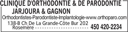 Clinique d'Orthodontie et de Parodontie de Rosemère (450-420-2234) - Annonce illustrée======= - Orthodontistes-Parodontiste-Implantologie-www.orthoparo.com 138-B Ch De La Grande-Côte Bur 202 450 420-2234 Rosemère ----------------------- CLINIQUE D'ORTHODONTIE & DE PARODONTIE       JARJOURA & GAGNON