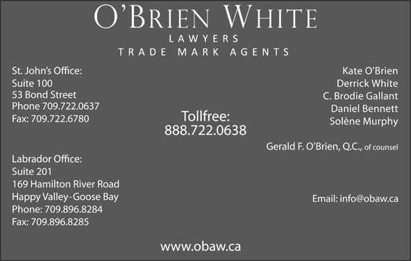 O'Brien White (709-722-0637) - Display Ad - Kate O Brien 169 Hamilton River Road Happy Valley-Goose Bay Phone: 709.896.8284 Fax: 709.896.8285 www.obaw.ca Suite 201 Suite 100 Derrick White 53 Bond Street C. Brodie Gallant Phone 709.722.0637 Daniel Bennett Tollfree: Fax: 709.722.6780 Solène Murphy 888.722.0638 Gerald F. O Brien, Q.C., of counsel