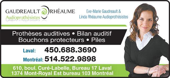 Eve-Marie Gaudreault & Linda Rhéaume Audioprothé sistes (514-522-9898) - Annonce illustrée======= - 450.688.3690 Montréal: 514.522.9898 610, boul. Curé-Labelle, Bureau 17 Laval 1374 Mont-Royal Est bureau 103 Montréal Eve-Marie Gaudreault & Linda Rhéaume Audioprothésistes Prothèses auditives   Bilan auditif Bouchons protecteurs   Piles Laval: