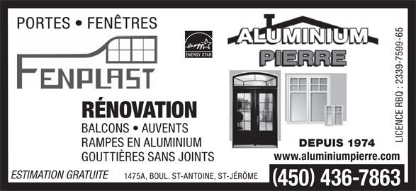 Aluminium Pierre (450-436-7863) - Annonce illustrée======= - Q : RÉNOVATION BALCONS   AUVENTS PORTES   FENÊTRES DEPUIS 1974 RAMPES EN ALUMINIUM www.aluminiumpierre.com GOUTTIÈRES SANS JOINTS ESTIMATION GRATUITE 1475A, BOUL. ST-ANTOINE, ST-JÉRÔME 450 436-7863