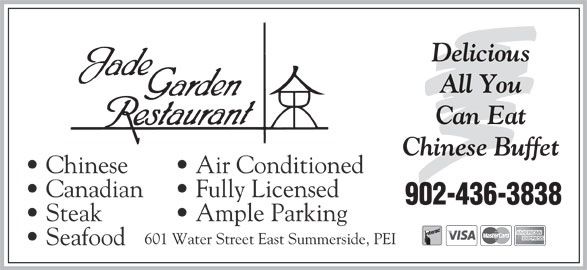 Jade Garden Restaurant (902-436-3838) - Annonce illustrée======= - Delicious All You Can Eat Ample Parking 601 Water Street East Summerside, PEI Seafood Chinese Buffet Chinese Air Conditioned Canadian Fully Licensed 902-436-3838 Steak
