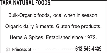 Tara Natural Foods (613-546-4439) - Display Ad - Bulk-Organic foods, local when in season. Organic dairy & meats. Gluten free products. Herbs & Spices. Established since 1972. 613 546-4439 81 Princess St ---------------------- TARA NATURAL FOODS