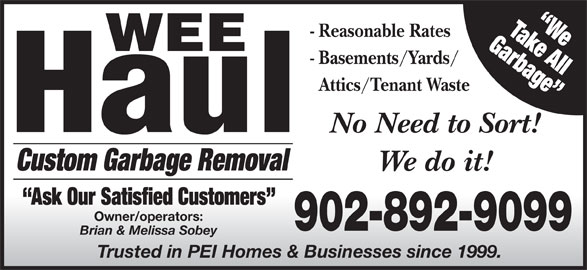 Wee Haul (902-892-9099) - Display Ad - Garbage Take All We - Reasonable Rates - Basements/Yards/ Attics/Tenant Waste No Need to Sort! Custom Garbage Removal We do it! Ask Our Satisfied Customers Owner/operators: 902-892-9099 Brian & Melissa Sobey Trusted in PEI Homes & Businesses since 1999.