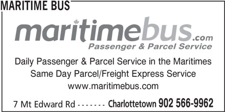 Maritime Bus (902-566-9962) - Display Ad - MARITIME BUS Passenger & Parcel Service Daily Passenger & Parcel Service in the Maritimes Same Day Parcel/Freight Express Service www.maritimebus.com Charlottetown 902 566-9962 7 Mt Edward Rd -------