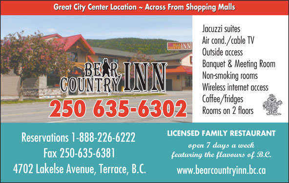 Bear Country Inn (250-635-6302) - Display Ad - Jacuzzi suites Air cond./cable TV Outside access Banquet & Meeting Room Non-smoking rooms Wireless internet access Coffee/fridges Rooms on 2 floors 250 635-6302 LICENSED FAMILY RESTAURANT Reservations 1-888-226-6222 open 7 days a week featuring the flavours of B.C. Fax 250-635-6381 4702 Lakelse Avenue, Terrace, B.C. www.bearcountryinn.bc.ca