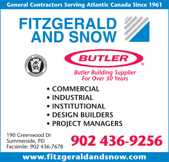 Fitzgerald & Snow (2010) Ltd (902-436-9256) - Display Ad - General Contractors Serving Atlantic Canada Since 1961 Butler Building Supplier For Over 30 Years COMMERCIAL INDUSTRIAL INSTITUTIONAL DESIGN BUILDERS PROJECT MANAGERS 190 Greenwood Dr Summerside, PEI 902 436-9256 Facsimile: 902 436-7678 www.fitzgeraldandsnow.com