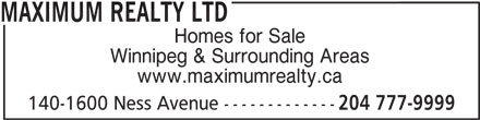 Maximum Realty Ltd (204-777-9999) - Display Ad - MAXIMUM REALTY LTD Homes for Sale Winnipeg & Surrounding Areas www.maximumrealty.ca 140-1600 Ness Avenue ------------- 204 777-9999