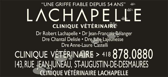 Clinique Vétérinaire Lachapelle (418-878-0880) - Annonce illustrée======= - UNE GRIFFE FIABLE DEPUIS 54 ANS  UNE GRIFFE FIABLE DEPUIS 54 ANS CLINIQUE VÉTÉRINAIRECLINIQUE VÉTÉRINAIRE Dr Robert Lachapelle   Dr Jean-François BélangerDr Robert Lachapelle   Dr Jean-François Bélanger Dre Chantal Delisle   Dre Julie Lajeunesse  Dre Chantal Delisle   Dre Julie Lajeunesse Dre Anne-Laure Castelli Dre Anne-Laure Castelli 418418 CLINIQUE  VÉTÉRINAIRECLINIQUE  VÉTÉRINAIRE 878.0880 143, RUE  JEAN-JUNEAU,  ST-AUGUSTIN-DE-DESMAURES143, RUE  JEAN-JUNEAU,  ST-AUGUSTIN-DE-DESMAURES CLINIQUE VÉTÉRINAIRE LACHAPELLECLINIQUE VÉTÉRINAIRE LACHAPELLE UNE GRIFFE FIABLE DEPUIS 54 ANS  UNE GRIFFE FIABLE DEPUIS 54 ANS CLINIQUE VÉTÉRINAIRECLINIQUE VÉTÉRINAIRE Dr Robert Lachapelle   Dr Jean-François BélangerDr Robert Lachapelle   Dr Jean-François Bélanger Dre Chantal Delisle   Dre Julie Lajeunesse  Dre Chantal Delisle   Dre Julie Lajeunesse Dre Anne-Laure Castelli Dre Anne-Laure Castelli 418418 CLINIQUE  VÉTÉRINAIRECLINIQUE  VÉTÉRINAIRE 878.0880 143, RUE  JEAN-JUNEAU,  ST-AUGUSTIN-DE-DESMAURES143, RUE  JEAN-JUNEAU,  ST-AUGUSTIN-DE-DESMAURES CLINIQUE VÉTÉRINAIRE LACHAPELLECLINIQUE VÉTÉRINAIRE LACHAPELLE