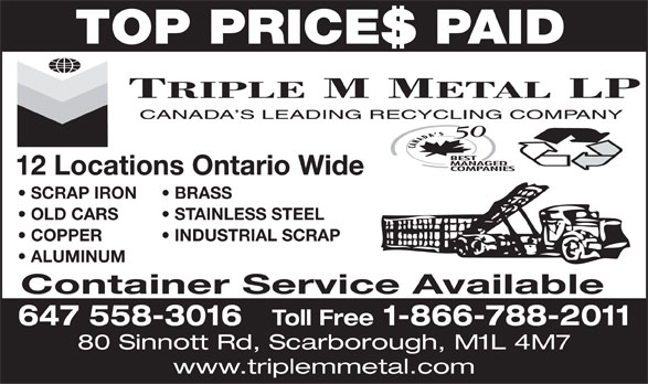 Triple M Metal (416-759-4167) - Display Ad - TOP PRICES PAID SCRAP IRON 12 Locations Ontario Wide BRASS OLD CARS STAINLESS STEEL COPPER           INDUSTRIAL SCRAP ALUMINUM Container Service Available 647 558-3016 Toll Free 1-866-788-2011 80 Sinnott Rd, Scarborough, M1L 4M7 www.triplemmetal.com