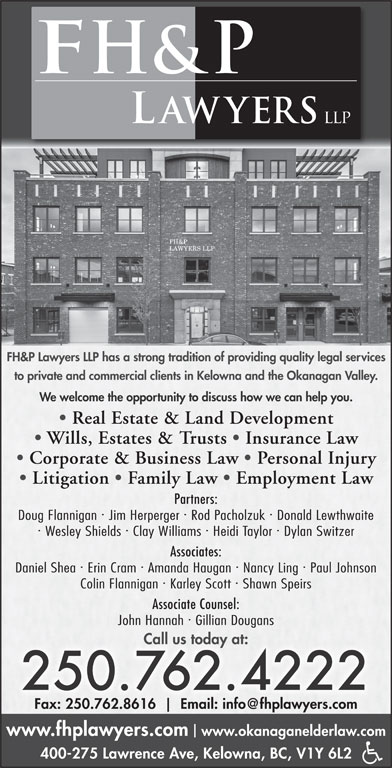 FH&P Lawyers LLP (250-762-4222) - Display Ad - FH&P Lawyers LLP has a strong tradition of providing quality legal services to private and commercial clients in Kelowna and the Okanagan Valley. We welcome the opportunity to discuss how we can help you. Real Estate & Land Development Wills, Estates & Trusts   Insurance Law Corporate & Business Law   Personal Injury Litigation   Family Law   Employment Law Partners: · · Doug Flannigan  Jim Herperger  Rod Pacholzuk  Donald Lewthwaite · · Wesley Shields  Clay Williams  Heidi Taylor  Dylan Switzer Associates: · · Daniel Shea  Erin Cram  Amanda Haugan  Nancy Ling  Paul Johnson · Colin Flannigan Karley Scott Shawn Speirs Associate Counsel: · John Hannah  Gillian Dougans Call us today at: 250.762.4222 Fax: 250.762.8616 www.fhplawyers.com www.okanaganelderlaw.com 400-275 Lawrence Ave, Kelowna, BC, V1Y 6L2