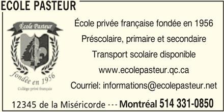 Ecole Pasteur (514-331-0850) - Annonce illustrée======= - ECOLE PASTEUR École privée française fondée en 1956 Préscolaire, primaire et secondaire Transport scolaire disponible www.ecolepasteur.qc.ca --- Montréal 514 331-0850 12345 de la Miséricorde ECOLE PASTEUR