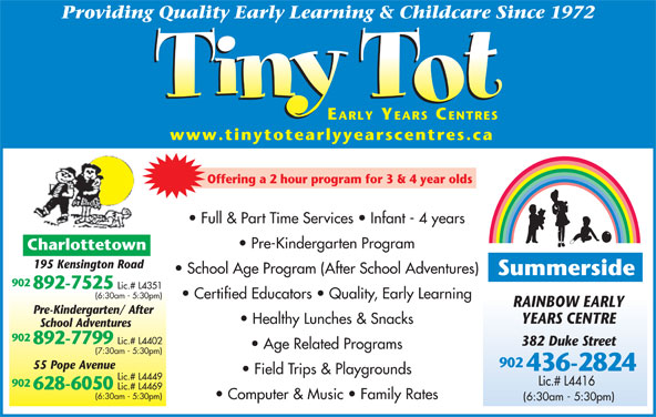 Tiny Tot Child Care Centre (902-892-7525) - Display Ad - Providing Quality Early Learning & Childcare Since 1972 EARLY YEARS CENTRES www.tinytotearlyyearscentres.ca Offering a 2 hour program for 3 & 4 year olds Full & Part Time Services   Infant - 4 years Pre-Kindergarten Program Charlottetown 195 Kensington Road School Age Program (After School Adventures) Summerside 902 Certified Educators   Quality, Early Learning RAINBOW EARLY Pre-Kindergarten/ After YEARS CENTRE Healthy Lunches & Snacks School Adventures 902 892-7799 Lic.# L4402 382 Duke Street Age Related Programs (7:30am - 5:30pm) 892-7525 Lic.# L4351 (6:30am - 5:30pm) 902 55 Pope Avenue 436-2824 Field Trips & Playgrounds Lic.# L4449 902 628-6050 Lic.# L4469 Lic.# L4416 (6:30am - 5:30pm) Computer & Music   Family Rates (6:30am - 5:30pm)