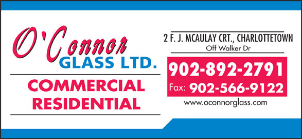 O'Connor Glass Ltd (902-892-2791) - Display Ad - 902-892-2791 Fax: COMMERCIAL 902-566-9122 www.oconnorglass.com RESIDENTIAL 2 F. J. MCAULAY CRT., CHARLOTTETOWN Off Walker Dr