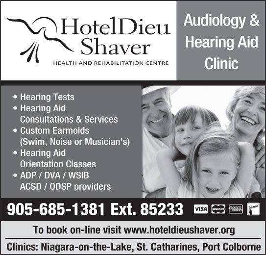 Hotel Dieu Shaver Health And Rehabilitation Centre (905-685-1381) - Display Ad - Orientation Classes ADP / DVA / WSIB ACSD / ODSP providers 905-685-1381 Ext. 85233 To book on-line visit www.hoteldieushaver.org Clinics: Niagara-on-the-Lake, St. Catharines, Port Colborne Audiology & Hearing Aid Clinic Hearing Tests Hearing Aid Consultations & Services Custom Earmolds (Swim, Noise or Musician s) Hearing Aid