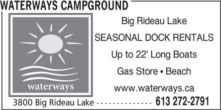 Waterways Campground (613-272-2791) - Annonce illustrée======= - SEASONAL DOCK RENTALS Up to 22' Long Boats Gas Store  Beach waterways www.waterways.ca 613 272-2791 3800 Big Rideau Lake -------------- WATERWAYS CAMPGROUND Big Rideau Lake