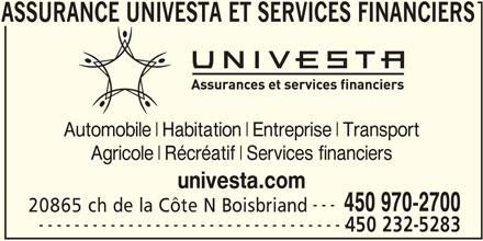 Assurance Univesta et Services Financiers (450-970-2700) - Annonce illustrée======= - FINANCIERS ASSURANCE UNIVESTA ET SERVICES Automobile Habitation Entreprise Transport Agricole Récréatif Services financiers univesta.com --- 450 970-2700 20865 ch de la Côte N Boisbriand ----------------------------------- 450 232-5283 ASSURANCE UNIVESTA ET SERVICES