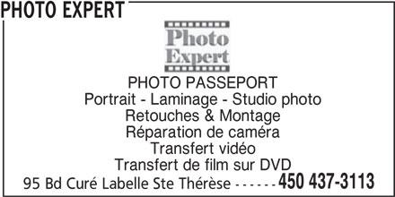 Photo Expert (450-437-3113) - Annonce illustrée======= - PHOTO EXPERT PHOTO PASSEPORT Portrait - Laminage - Studio photo Retouches & Montage Réparation de caméra Transfert vidéo Transfert de film sur DVD 450 437-3113 95 Bd Curé Labelle Ste Thérèse ------