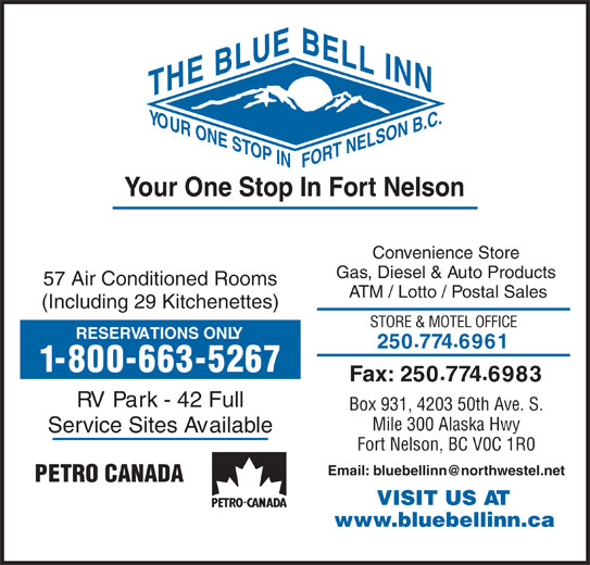 BlueBell Inn (250-774-6961) - Display Ad - E BLUE NTH YOUR N B.C.BELL IN ONE ST T NELSO OP INFO Your One Stop In Fort Nelson Convenience Store Gas, Diesel & Auto Products 57 Air Conditioned Rooms ATM / Lotto / Postal Sales (Including 29 Kitchenettes) STORE & MOTEL OFFICE RESERVATIONS ONLY 2507746961 1-800-663-5267 Fax: 2507746983 RV Park - 42 Full Box 931, 4203 50th Ave. S. Mile 300 Alaska Hwy Service Sites Available Fort Nelson, BC V0C 1R0 PETRO CANADA VISIT US AT www.bluebellinn.ca
