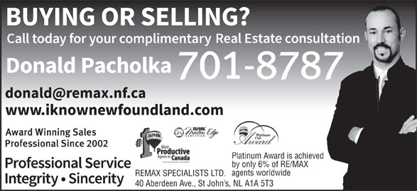 Donald Pacholka (709-746-8688) - Display Ad - Platinum Award is achieved by only 6% of RE/MAX agents worldwide REMAX SPECIALISTS LTD. 40 Aberdeen Ave., St John s, NL A1A 5T3