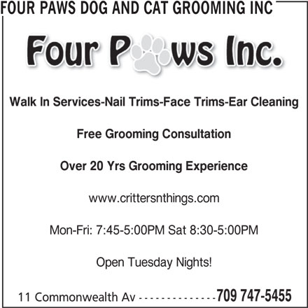 Four Paws Dog and Cat Grooming Inc (709-747-5455) - Display Ad - FOUR PAWS DOG AND CAT GROOMING INC Walk In Services-Nail Trims-Face Trims-Ear Cleaning Free Grooming Consultation Over 20 Yrs Grooming Experience www.crittersnthings.com Mon-Fri: 7:45-5:00PM Sat 8:30-5:00PM Open Tuesday Nights! 709 747-5455 11 Commonwealth Av --------------