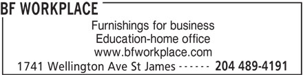 BF Workplace (204-489-4191) - Display Ad - BF WORKPLACE Furnishings for business Education-home office www.bfworkplace.com ------ 204 489-4191 1741 Wellington Ave St James