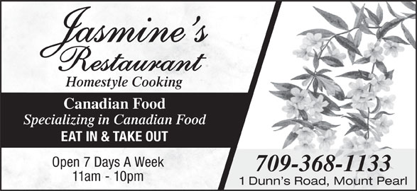 Jasmine's (709-368-1133) - Annonce illustrée======= - Homestyle Cooking Canadian Food Specializing in Canadian Food EAT IN & TAKE OUT Open 7 Days A Week 709-368-1133 11am - 10pm 1 Dunn s Road, Mount Pearl