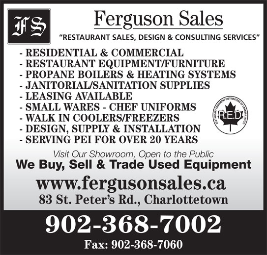 Ferguson Sales (902-368-7002) - Display Ad - Ferguson Sales RESTAURANT SALES, DESIGN & CONSULTING SERVICES - RESIDENTIAL & COMMERCIAL - RESTAURANT EQUIPMENT/FURNITURE - PROPANE BOILERS & HEATING SYSTEMS - JANITORIAL/SANITATION SUPPLIES - LEASING AVAILABLE - SMALL WARES - CHEF UNIFORMS - WALK IN COOLERS/FREEZERS - DESIGN, SUPPLY & INSTALLATION - SERVING PEI FOR OVER 20 YEARS Visit Our Showroom, Open to the Public We Buy, Sell & Trade Used Equipment www.fergusonsales.ca 83 St. Peter s Rd., Charlottetown 902-368-7002 Fax: 902-368-7060