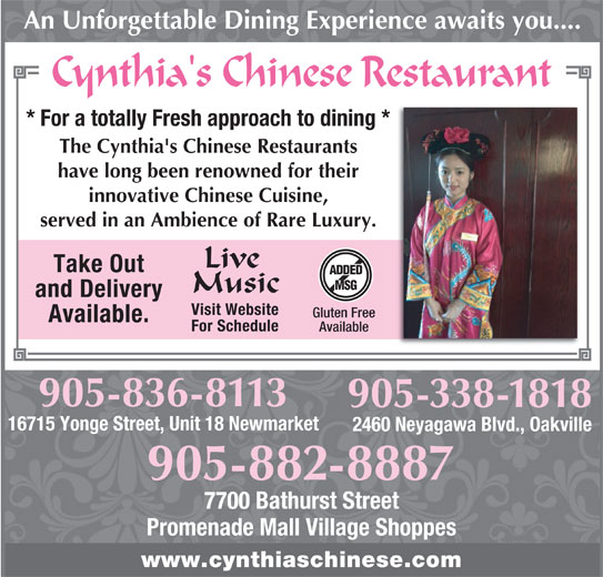Cynthia's Chinese Restaurant (905-882-8887) - Annonce illustrée======= - 905-882-8887 7700 Bathurst Street Promenade Mall Village Shoppes www.cynthiaschinese.com 905-338-1818 An Unforgettable Dining Experience awaits you.... * For a totally Fresh approach to dining * The Cynthia's Chinese Restaurants have long been renowned for their innovative Chinese Cuisine, served in an Ambience of Rare Luxury. Live Take Out ADDED MSG Music and Delivery Visit Website Gluten Free Available. For Schedule Available 905-836-8113 16715 Yonge Street, Unit 18 Newmarket 2460 Neyagawa Blvd., Oakville