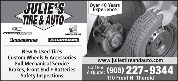 Julie's Tire & Auto (905-227-9344) - Display Ad - Over 40 Years Experience TIRE New & Used Tires Custom Wheels & Accessories www.juliestireandauto.com Full Mechanical Service Call For Brakes, Front End   Batteries 905 A Quote: 227-9344 Safety Inspections 110 Front N, Thorold