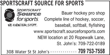 Sportscraft Source For Sports (709-753-7558) - Display Ad - Complete line of hockey, soccer, baseball, softball, flyfishing www.sportscraft.sourceforsports.com NEW location at 20 Ropewalk Lane, St. John s: 709-722-0189 ------------- 709 753-7558 308 Water St St John s SPORTSCRAFT SOURCE FOR SPORTS Bauer hockey pro shop
