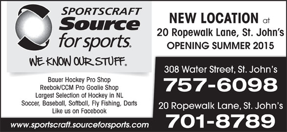 Sportscraft Source For Sports (709-753-7558) - Display Ad - NEW LOCATION at 20 Ropewalk Lane, St. John s OPENING SUMMER 2015 308 Water Street, St. John s Bauer Hockey Pro Shop Reebok/CCM Pro Goalie Shop 757-6098 Largest Selection of Hockey in NL Soccer, Baseball, Softball, Fly Fishing, Darts 20 Ropewalk Lane, St. John s Like us on Facebook www.sportscraft.sourceforsports.com 701-8789
