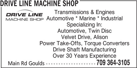 Drive Line Machine Shop (709-364-3105) - Display Ad - DRIVE LINE MACHINE SHOP Transmissions & Engines Automotive * Marine * Industrial Specializing In: Automotive, Twin Disc Velvet Drive, Alison Power Take-Offs, Torque Converters Drive Shaft Manufacturing Over 30 Years Experience 709 364-3105 Main Rd Goulds --------------------
