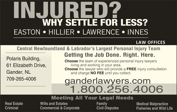 Easton Hillier Lawrence Innes (709-256-4006) - Display Ad - Wills and Estates Family Medical Malpractice Criminal Commercial & Corporate Civil Disputes Fisheries and Wild Life Central Newfoundland & Labrador s Largest Personal Injury TeamCentral Newfoundland & Labrador s Largest Personal Injury Team Getting the Job Done. Right. Here. Polaris Building, Polaris Building, Choose the team of experienced personal injury lawyers living and working in your area. 61 Elizabeth Drive, 61 Elizabeth Drive, Choose the lawyer who will provide a FREE injury consultation EASTON   HILLIER   LAWRENCE   INNES Gander, NLGander, NL and charge NO FEE until you collect. 709-265-4006709-265-400 ganderlawyers.com 1.800.256.4006 1.855.412.0096 Meeting All Your Legal Needs Real Estate
