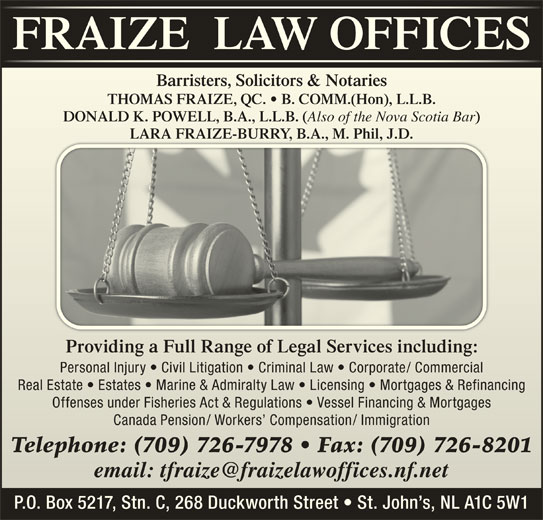 Fraize Law Offices (709-726-7978) - Display Ad - THOMAS FRAIZE, QC.   B. COMM.(Hon), L.L.B.THOMAS FRAIZE, QC.   B. COMM.(Hon), L.L.B. DONALD K. POWELL, B.A., L.L.B. ( Also of the Nova Scotia Bar Also of the Nova Scotia Bar LARA FRAIZE-BURRY, B.A., M. Phil, J.D.LARA FRAIZE-BURRY, B.A., M. Phil, J.D. Providing a Full Range of Legal Services including:Providing a Full Range of Legal Services including: Personal Injury   Civil Litigation   Criminal Law   Corporate/ CommercialPersonal Injury   Civil Litigation   Criminal Law   Corporate/ Commercial Real Estate   Estates   Marine & Admiralty Law   Licensing   Mortgages & RefinancingReal Estate   Estates   Marine & Admiralty Law   Licensing   Mortgages & Refinancing Offenses under Fisheries Act & Regulations   Vessel Financing & MortgagesOffenses under Fisheries Act & Regulations   Vessel Financing & Mortgages Canada Pension/ Workers  Compensation/ ImmigrationCanada Pension/ Workers  Compensation/ Immigration Telephone: (709) 726-7978   Fax: (709) 726-8201Telephone: 709 726-7978   Fax: 709 726-8201 P.O. Box 5217, Stn. C, 268 Duckworth Street   St. John s, NL A1C 5W1 )DONALD K. POWELL, B.A., L.L.B. ( Barristers, Solicitors & NotariesBarristers, Solicitors & Notarie