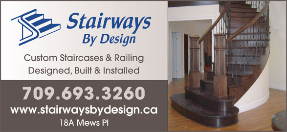 Stairways By Design (709-754-0110) - Display Ad - Designed, Built & Installed 709.693.3260 www.stairwaysbydesign.caca 18A Mews Pl Custom Staircases & Railing