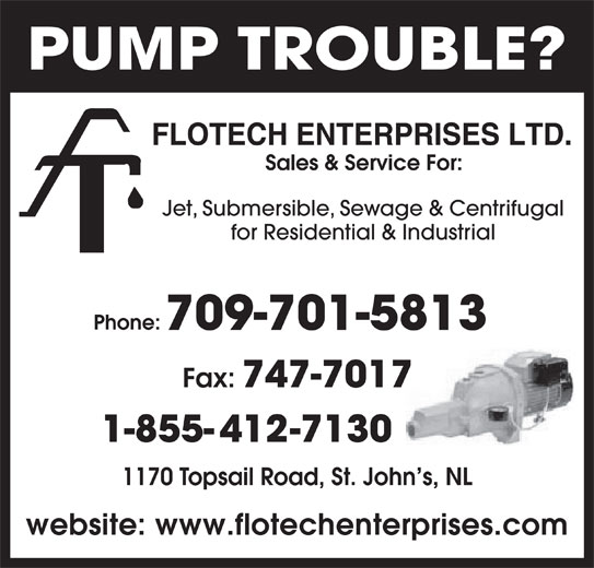 Flotech Enterprises Ltd (709-747-7310) - Display Ad - PUMP TROUBLE? Sales & Service For: Jet, Submersible, Sewage & Centrifugal for Residential & Industrial Phone: 709-701-5813 Fax: 747-7017 1-855-412-7130 1170 Topsail Road, St. John s, NL website: www.flotechenterprises.com
