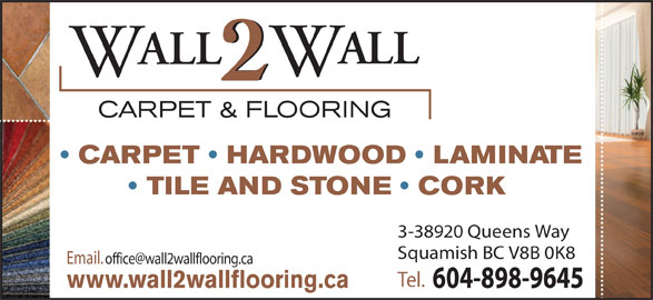 Wall 2 Wall Carpet & Flooring (604-898-9645) - Display Ad - www.wall2wallflooring.ca ALL CARPET & FLOORING CARPET   HARDWOOD   LAMINATE TILE AND STONE   CORK 3-38920 Queens Way Squamish BC V8B 0K8 Tel. 604-898-9645