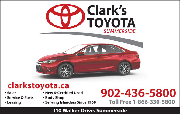 Clark's Toyota (902-436-5800) - Display Ad - Sales New & Certified Used 902-436-5800 Service & Parts Body Shop Leasing Serving Islanders Since 1968 Toll Free 1-866-330-5800 110 Walker Drive, Summerside