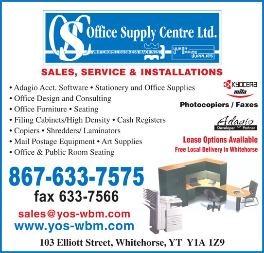 Office Supply Centre (867-633-7575) - Display Ad - SALES, SERVICE & INSTALLATIONS Adagio Acct. Software   Stationery and Office Supplies Office Design and Consulting Office Furniture   Seating Filing Cabinets/High Density   Cash Registers Copiers   Shredders/ Laminators Lease Options Available Mail Postage Equipment   Art Supplies Free Local Delivery in Whitehorse Office & Public Room Seating www.yos-wbm.com 103 Elliott Street, Whitehorse, YT  Y1A 1Z9