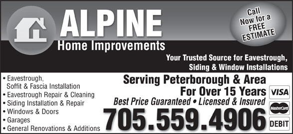 Alpine Home Improvements (705-559-4906) - Display Ad - For Over 15 Years Eavestrough Repair & Cleaning Best Price Guaranteed   Licensed & Insured Siding Installation & Repair Windows & Doors Garages 705.559.4906 General Renovations & Additions Call Now for aFREE ALPINE ESTIMATE Home Improvements Your Trusted Source for Eavestrough, Siding & Window Installations Eavestrough, Serving Peterborough & Area Soffit & Fascia Installation