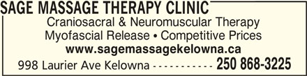 Sage Massage Therapy Clinic (250-868-3225) - Display Ad - SAGE MASSAGE THERAPY CLINICSAGE MASSAGE THERAPY CLINIC SAGE MASSAGE THERAPY CLINIC Craniosacral & Neuromuscular Therapy Myofascial Release  Competitive Prices www.sagemassagekelowna.ca 250 868-3225 998 Laurier Ave Kelowna -----------