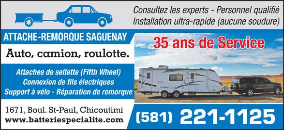 Attache-Remorque Saguenay (418-549-6030) - Annonce illustrée======= - Installation ultra-rapide (aucune soudure) 35 ans de Service Auto, camion, roulotte. Attaches de sellette (Fifth Wheel) Connexion de fils électriques Support à vélo - Réparation de remorque 1671, Boul. St-Paul, Chicoutimi 581 www.batteriespecialite.com Consultez les experts - Personnel qualifié 221-1125