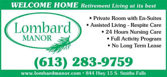 Lombard Manor (613-283-9759) - Display Ad - WELCOME HOME Retirement Living at its best Private Room with En-Suites Assisted Living - Respite Care 24 Hours Nursing Care Full Activity Program No Long Term Lease (613) 283-9759 www.lombardmanor.com 844 Hwy 15 S. Smiths Falls